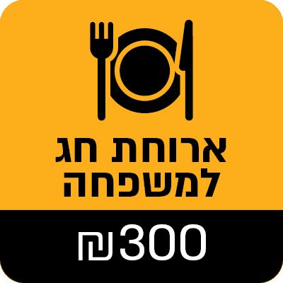 """ארוחת חג למשפחה - 300 ש""""ח - 300 ₪"""